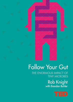 Follow Your Gut How the Bacteria in Your Stomach Steer Your Health, Mood and More by Robert Knight, Brendan Buhler