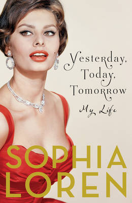 Yesterday, Today, Tomorrow My Life by Sophia Loren