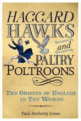 Haggard Hawks and Paltry Poltroons The Origins of English in Ten Words by Paul Jones