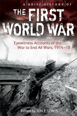 A Brief History of the First World War Eyewitness Accounts of the War to End All Wars, 1914-18 by Jon E. Lewis