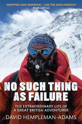 No Such Thing as Failure The Extraordinary Life of a Great British Adventurer by David Hempleman-Adams