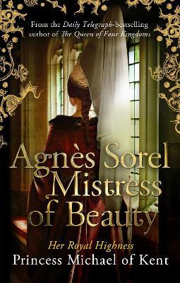 Agnes Sorel: Mistress of Beauty by HRH Princess Michael of Kent