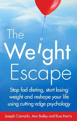 The Weight Escape Stop Fad Dieting, Start Losing Weight and Reshape Your Life Using Cutting-Edge Psychology by Joseph Ciarrochi, Dr. Russ Harris, Ann Bailey