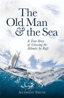 The Old Man and the Sea A True Story of Crossing the Atlantic by Raft by Anthony Smith