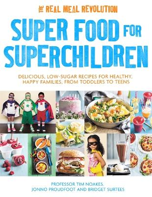 Superfood for Superchildren Delicious, Low-Sugar Recipes for Healthy, Happy Children, from Toddlers to Teens by Professor Tim Noakes, Jonno Proudfoot, Bridget Surtees