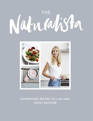 The Naturalista Nourishing Recipes to Live Well by Xochi Balfour