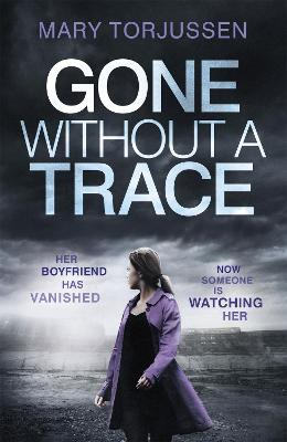 Gone Without A Trace: Her Boyfriend Has Vanished. Now Someone is Watching Her. by Mary Torjussen