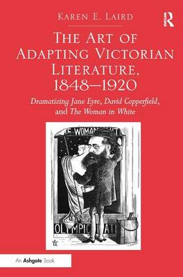 The Art of Adapting Victorian Literature, 1848-1920 Dramatizing Jane Eyre, David Copperfield, and The Woman in White by Karen E. Laird