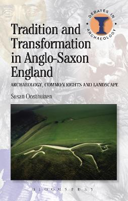 Tradition and Transformation in Anglo-Saxon England Archaeology, Common Rights and Landscape by Susan Oosthuizen