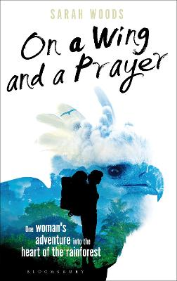 On a Wing and a Prayer One Woman's Adventure into the Heart of the Rainforest by Sarah Woods