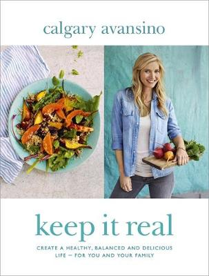 Keep it Real Create a Healthy, Balanced and Delicious Life - For You and Your Family by Calgary Avansino