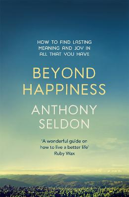 Beyond Happiness The Trap of Happiness and How to Find Deeper Meaning and Joy by Anthony Seldon