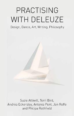 Practising with Deleuze Design, Dance, Art, Writing, Philosophy by Suzie Attiwill, Terri Bird