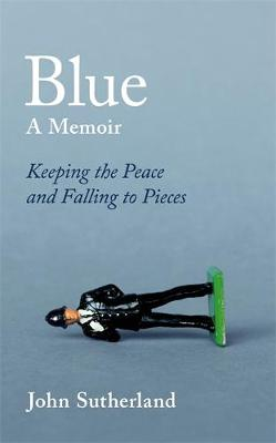 Cover for Blue A Memoir - Keeping the Peace and Falling to Pieces by John Sutherland
