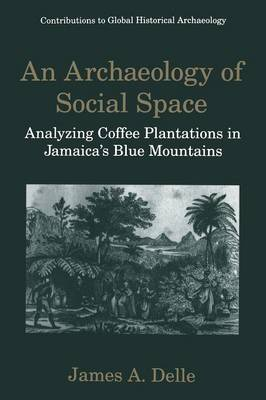 An Archaeology of Social Space Analyzing Coffee Plantations in Jamaica's Blue Mountains by Mark P. Leone, James A. Delle
