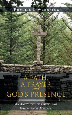 A Path, a Prayer and God's Presence An Anthology of Poetry and Inspirational Messages by Phyllis L Wernsing