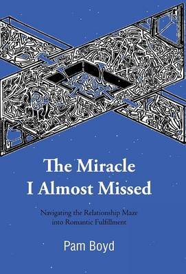 The Miracle I Almost Missed Navigating the Relationship Maze Into Romantic Fulfillment by Pam Boyd