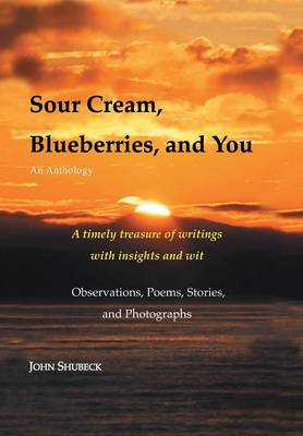 Sour Cream, Blueberries, and You An Anthology by John Shubeck