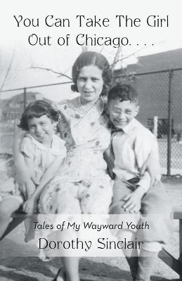 You Can Take the Girl Out of Chicago ... Tales of My Wayward Youth by Dorothy Sinclair