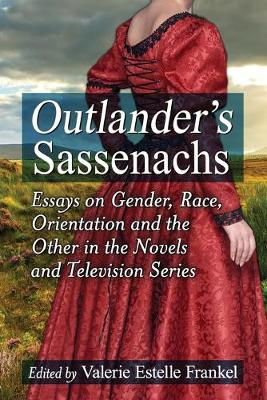 Outlander's Sassenachs Essays on Gender, Race, Orientation and the Other in the Novels and Television Series by Valerie Estelle Frankel