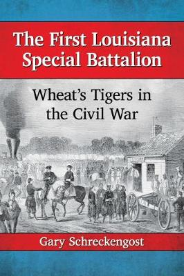 The First Louisiana Special Battalion Wheat's Tigers in the Civil War by Gary Schreckengost
