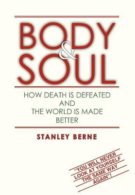 Body & Soul How Death Is Defeated and the World Is Made Better: (You Will Never Look at Yourself the Same Way Again! by Stanley Berne