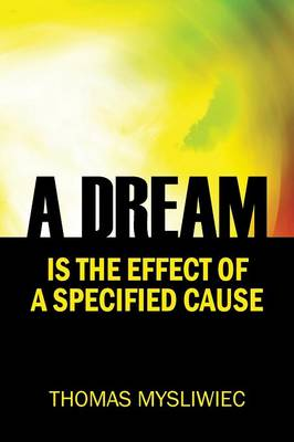 A Dream Is the Effect of a Specified Cause by Thomas Mysliwiec