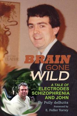 Brain Gone Wild A Tale of Electrodes, Schizophrenia, and John by Polly Debutts, Executive Director E Fuller, M D (Stanley Medical Research Institute) Torrey
