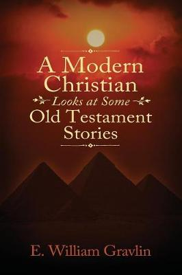 A Modern Christian Looks at Some Old Testament Stories by E William Gravlin