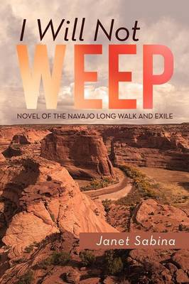 I Will Not Weep A Novel of the Navajo Long Walk and Exile by Janet Sabina