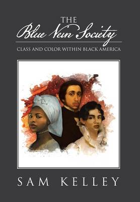 The Blue Vein Society Class and Color Within Black America: Class and Color Within Black America by Sam Kelley