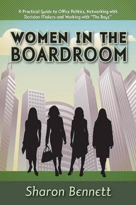 Women in the Boardroom A Practical Guide to Office Politics, Networking with Decision Makers and Working with The Boys by Sharon, (En Bennett