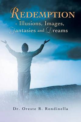Redemption - Illusions, Images, Fantasies and Dreams by Dr Oreste R Rondinella
