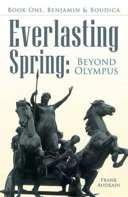 Everlasting Spring Beyond Olympus: Book One, Benjamin & Boudica by Frank Audrain