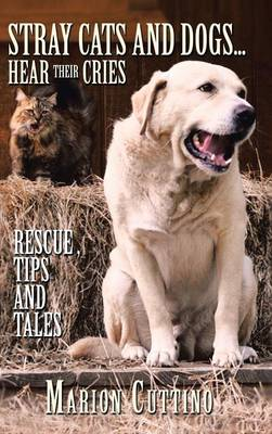 Stray Cats and Dogs...Hear Their Cries Rescue,Tips and Tales by Marion Cuttino