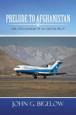 Prelude To Afghanistan The Ontogenesis of an Airline Pilot by John G. Bigelow