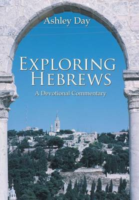 Exploring Hebrews A Devotional Commentary by Ashley Day
