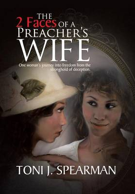 The 2 Faces of a Preacher's Wife One Woman's Journey into Freedom from the Stronghold of Deception. by Toni J. Spearman