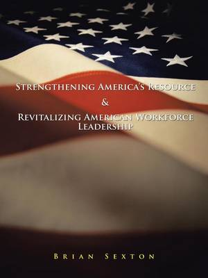 Strengthening America's Resource & Revitalizing American Workforce Leadership by Brian Sexton