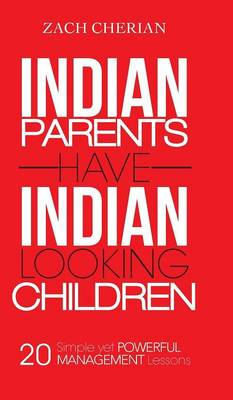 Indian Parents Have Indian-Looking Children Twenty Simple Yet Powerful Management Lessons by Zach Cherian