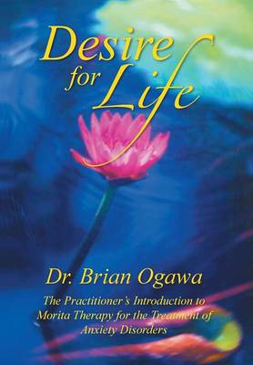 Desire for Life The Practitioner's Introduction to Morita Therapy by Dr Brian Ogawa