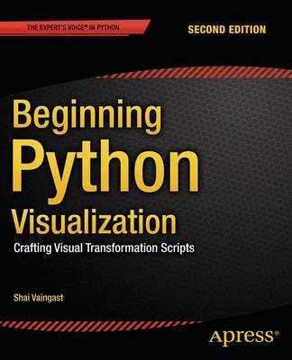 Beginning Python Visualization Crafting Visual Transformation Scripts by Shai Vaingast