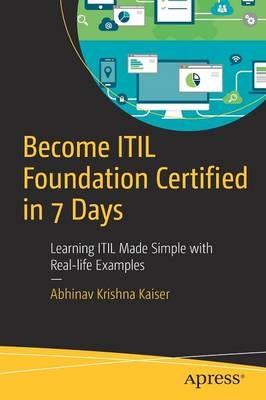 Become ITIL Foundation Certified in 7 Days Learning ITIL Made Simple with Real-life Examples by Abhinav Kaiser