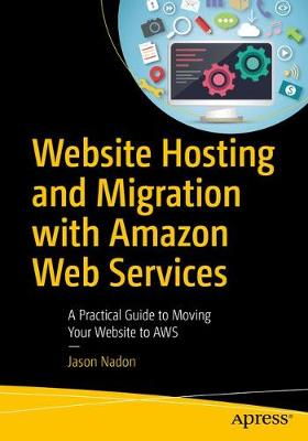 Website Hosting and Migration with Amazon Web Services A Practical Guide to Moving Your Website to AWS by Jason Nadon