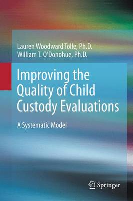 Improving the Quality of Child Custody Evaluations A Systematic Model by Lauren Woodward Tolle, William O'Donohue
