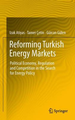 Reforming Turkish Energy Markets Political Economy, Regulation and Competition in the Search for Energy Policy by Izak Atiyas, Tamer Cetin, Gurcan Gulen