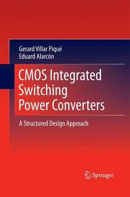 CMOS Integrated Switching Power Converters A Structured Design Approach by Gerard Villar-Pique, Eduard Alarcon