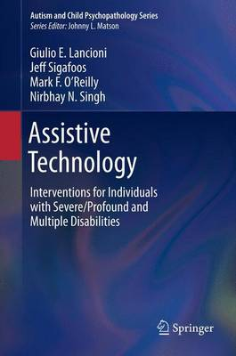 Assistive Technology Interventions for Individuals with Severe/Profound and Multiple Disabilities by Giulio E. Lancioni, Jeff Sigafoos, Mark F. O'Reilly, Nirbhay N. Singh