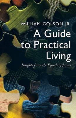 A Guide to Practical Living Insights from the Epistle of James by William Golson Jr