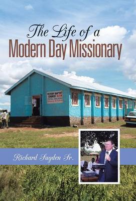 The Life of a Modern Day Missionary by Richard Sugden Sr